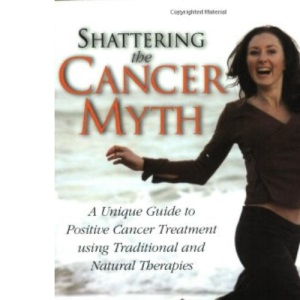 Shattering the Cancer Myth: A Unique Positive Guide to Cancer Treatment Using Traditional and Natural Therapies