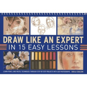 Draw Like an Expert in 15 Easy Lessons: Learn Pencil and Pastel Techniques Through Step-By-Step Projects with 600 Photographs