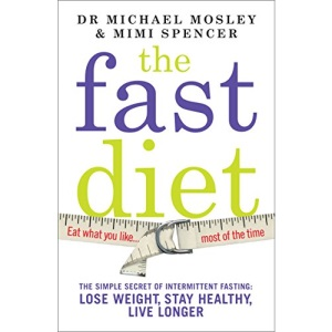The Fast Diet: The Secret of Intermittent Fasting - Lose Weight, Stay Healthy, Live Longer: The Simple Secret of Intermittent Fasting: Lose Weight, Stay Healthy, Live Longer