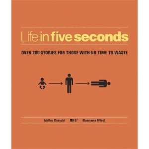 Life in Five Seconds: Over 200 Stories for Those With No Time to Waste: The Short Story of Absolutely Everything