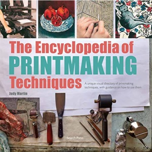 The Encyclopedia of Printmaking Techniques: A Unique Visual Directory of Printmaking Techniques, with Guidance on How to Use Them (2017 edition Encyclopedias)