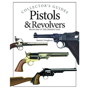Pistols & Revolvers (Collector's Guides): From 1400 to the Present Day