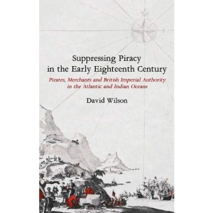 Suppressing Piracy in the Early Eighteenth Century: Pirates, Merchants and British Imperial Authority in the Atlantic and Indian Oceans