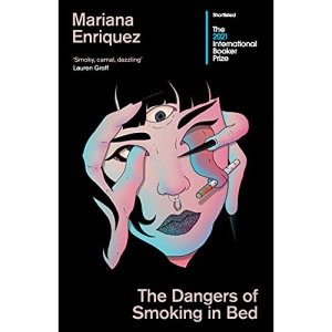 The Dangers of Smoking in Bed: Shortlisted for the International Booker Prize: stories