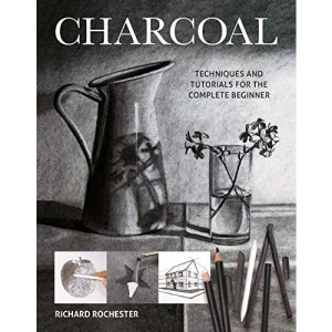 Charcoal: Techiques and Tutorials for the Complere Beginner (Art Techniques): Techniques and tutorials for the complete beginner