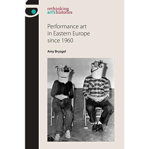 Performance Art in Eastern Europe Since 1960 (Rethinking Art's Histories)
