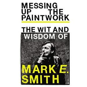 Messing Up the Paintwork: The Wit and Wisdom of Mark E. Smith