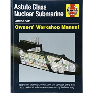 Astute Class Nuclear Submarine: 2010 to Date (Owners' Workshop Manual): The largest, most advanced and most powerful attack submarine ever operated by the Royal Navy