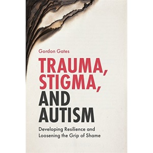 Trauma, Stigma, and Autism: Developing Resilience and Loosening the Grip of Shame