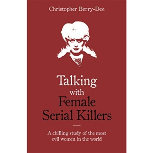 Talking with Female Serial Killers - A chilling study of the most evil women in the world