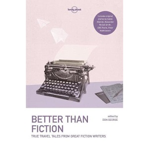 Lonely Planet Better than Fiction: True Travel Tales from Great Fiction Writers (Lonely Planet Travel Literature)