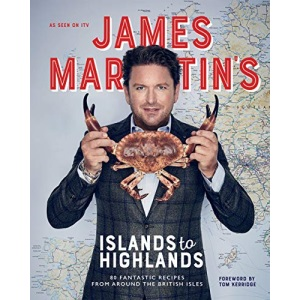 James Martin's Islands to Highlands: 80 Fantastic Recipes from Around the British Isles (with foreword by Tom Kerridge)