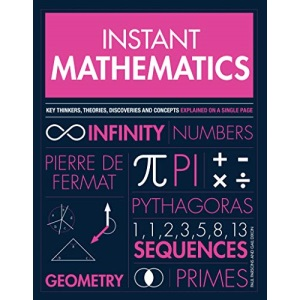 Instant Mathematics: Key Thinkers, Theories, Discoveries and Concepts Explained on a Single Page