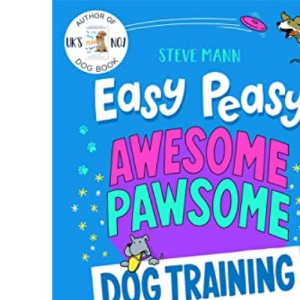 Easy Peasy Awesome Pawsome: Dog Training for Kids; ('Easy to follow and great fun!' Kate Silverton)
