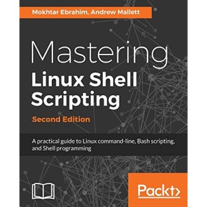 Mastering Linux Shell Scripting: A practical guide to Linux command-line, Bash scripting, and Shell programming