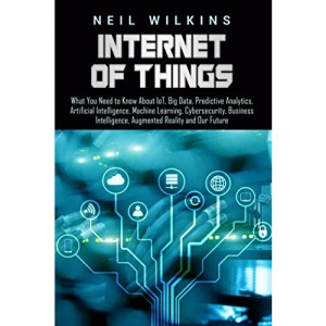 Internet of Things: What You Need to Know About IoT, Big Data, Predictive Analytics, Artificial Intelligence, Machine Learning, Cybersecurity, Business Intelligence, Augmented Reality and Our Future