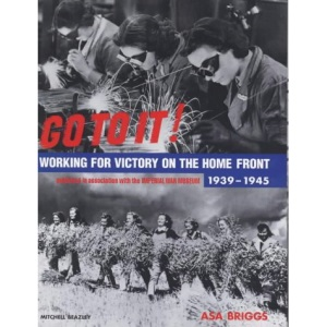 Go To It! Working for Victory on the Home Front 1939-1945