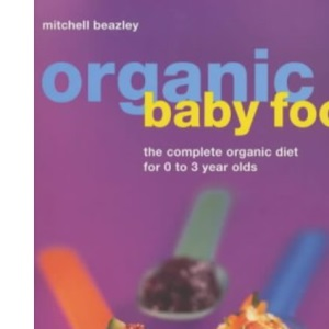 Organic Baby Foods: The Complete Diet for 0-3 Year Olds