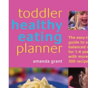 Toddler Healthy Eating Planner: The New Way to Feed Your 1- to 3-Year-Old a Balanced Diet Every Day, Featuring More Than 250 Recipes