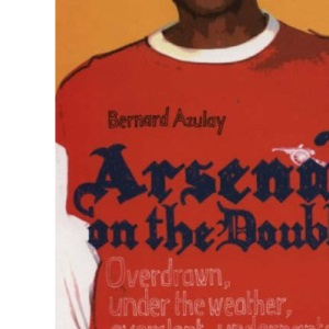 Arsenal: On the Double - Overdrawn, Under the Weather, Overslept, Underpants, Over the Moon, Under the Table - A Terrace Take on the Season