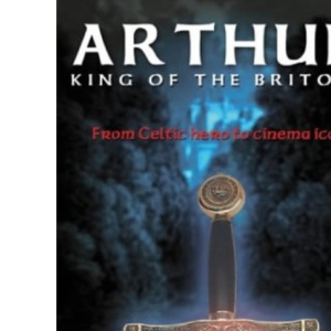 Arthur, King of Britons: From Celtic Hero to Cinema Icon