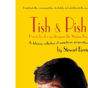 Tish and Pish: How to Be of a Speakingness Like Stephen Fry: A Delicious Collection of Sumptious Gorgiosities