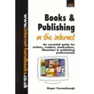 Books and Publishing on the Internet: An Essential Guide for Writers, Readers, Booksellers, Librarians and Publishing Professionals (Internet handbooks)