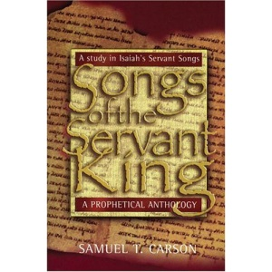 Songs of the Servant King: A Prophetical Anthology: A Study in Isaiah's Servant Songs Prophetical & Devotional