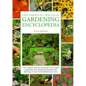 The American Practical Gardening Encyclopedia: The Complete Step-By-Step Guide to Successful Gardening, from Designing, Planning and Planting, to Year-Round Maintenance Tasks