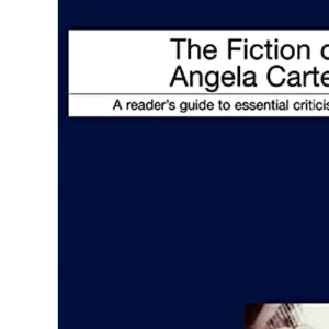 The Fiction of Angela Carter (Readers' Guides to Essential Criticism)
