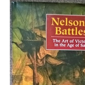 Nelson's Battles: The Art of Victory in the Age of Sail