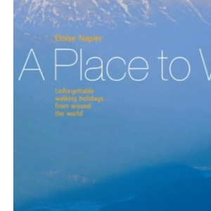 A Place to Walk: Unforgettable Walking Holidays From Around The World (A Place to... S.)