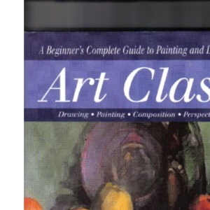 Art Class: A Beginner's Complete Guide to Painting and Drawing