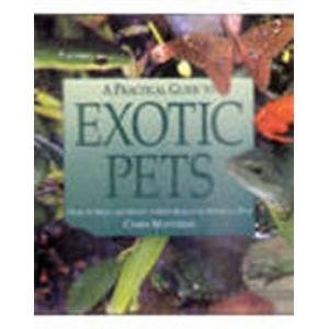 A Practical Guide to Exotic Pets: How to Keep and Enjoy a Wide Range of Unusual Pets