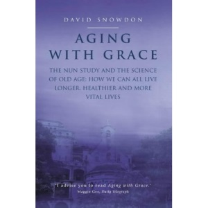 Aging with Grace: The Nun Study and the science of old age. How we can all live longer, healthier and more vital lives.