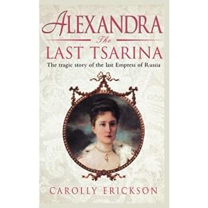 Alexandra: The Last Tsarina: The Tragic Story of the Last Empress of Russia