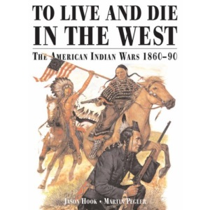 To Live and Die in the West: The American Indian Wars 1860-90