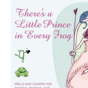 There's a Little Prince in Every Frog: Spells and Charms for Finding, Binding and Transforming Your Toad (and Living Happily Ever After)