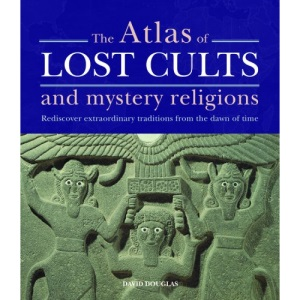 The Atlas of Lost Cults and Mystery Religions: Mysterious Spiritual Traditions Rediscovered