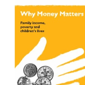 Why Money Matters: Family Income, Poverty and Children's Lives