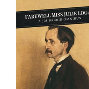 Farewell Miss Julie Logan: A Barrie Omnibus: Little White Bird, Twelve Pound Look, Farewell, Miss Julie Logan (Canongate ... Pound Look, Farewell, Miss Julie Logan