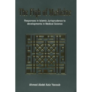 The Fiqh of Medicine: Responses in Islamic Jurisprudence to Development in Medical Science