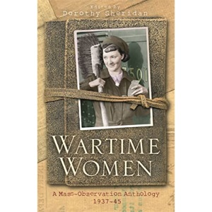 Wartime Women: A Mass Observation Anthology: A Mass-observation Anthology of Women's Writings, 1937-1945 (Women In History)