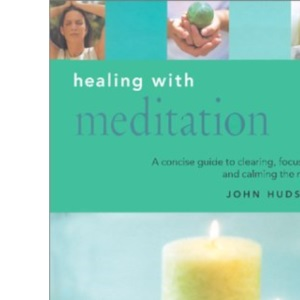 Healing with Meditation: A Concise Guide to Clearing, Focusing and Calming the Mind (Essentials for Health and Harmony)