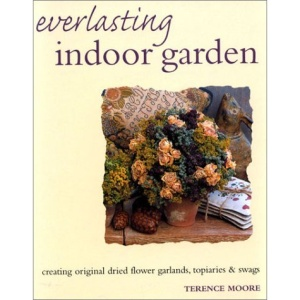 Everlasting Indoor Garden: Creating Original Dried Flower Garlands, Topiaries & Swags