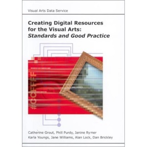 Creating Digital Resources for the Visual Arts: Standards and Good Practice (AHDS Guides to Good Practice)