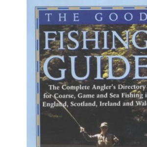 The Good Fishing Guide: The Complete Angler's Directory for Coarse, Game and Sea Fishing in England, Scotland, Ireland and Wales