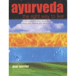 Ayurveda: The Right Way to Live - The Ancient Indian Medical System, Focusing on the Prevention of Disease Through Diet, Lifestyle and Herbalism