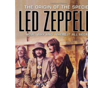 Led Zeppelin: The Origin of the Species - How, Why and Where It All Began: The Origins of the Species - How, Why and Where It All Began
