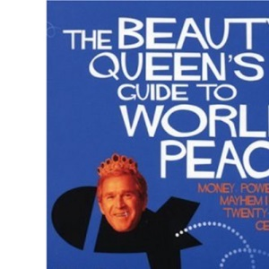The Beauty Queen's Guide to World Peace: Money, Power and Mayhem in the Twenty-first Century